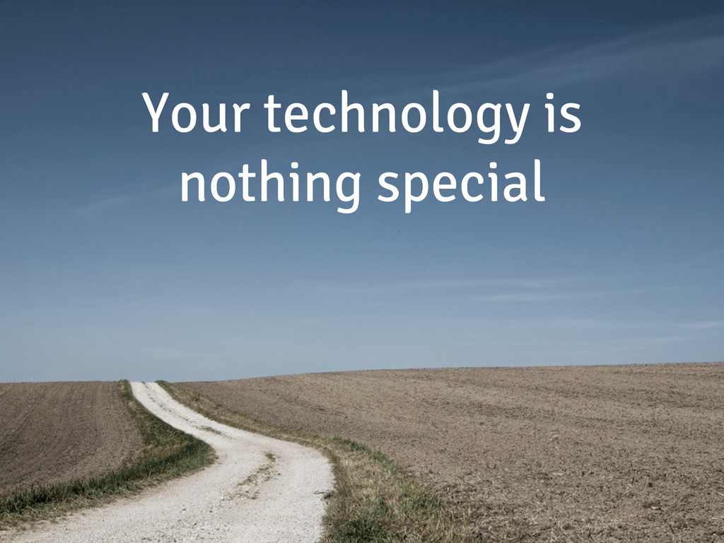 Your technology is nothing special