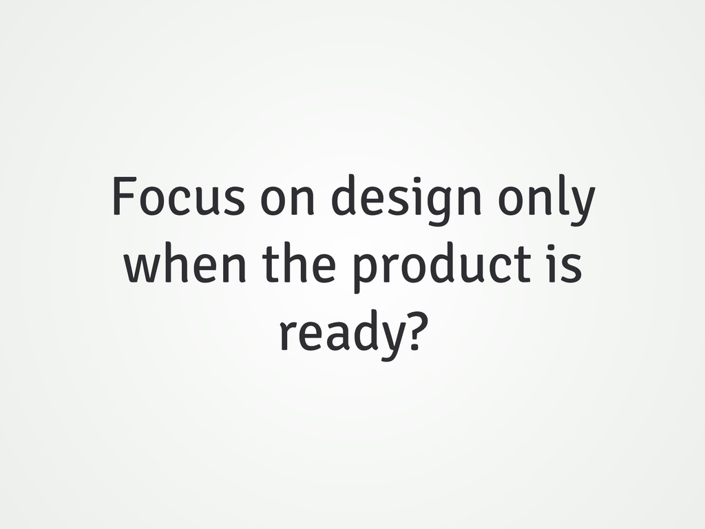 Focus on design only when the product is ready?