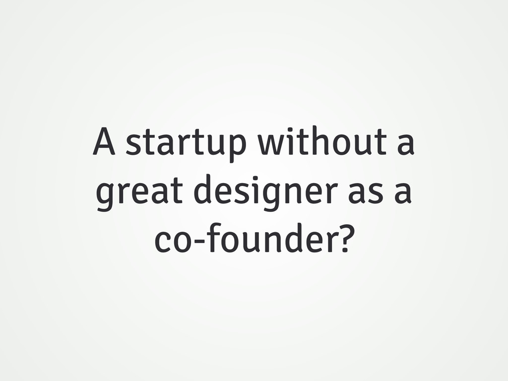 A startup without a great designer as a co-foun...