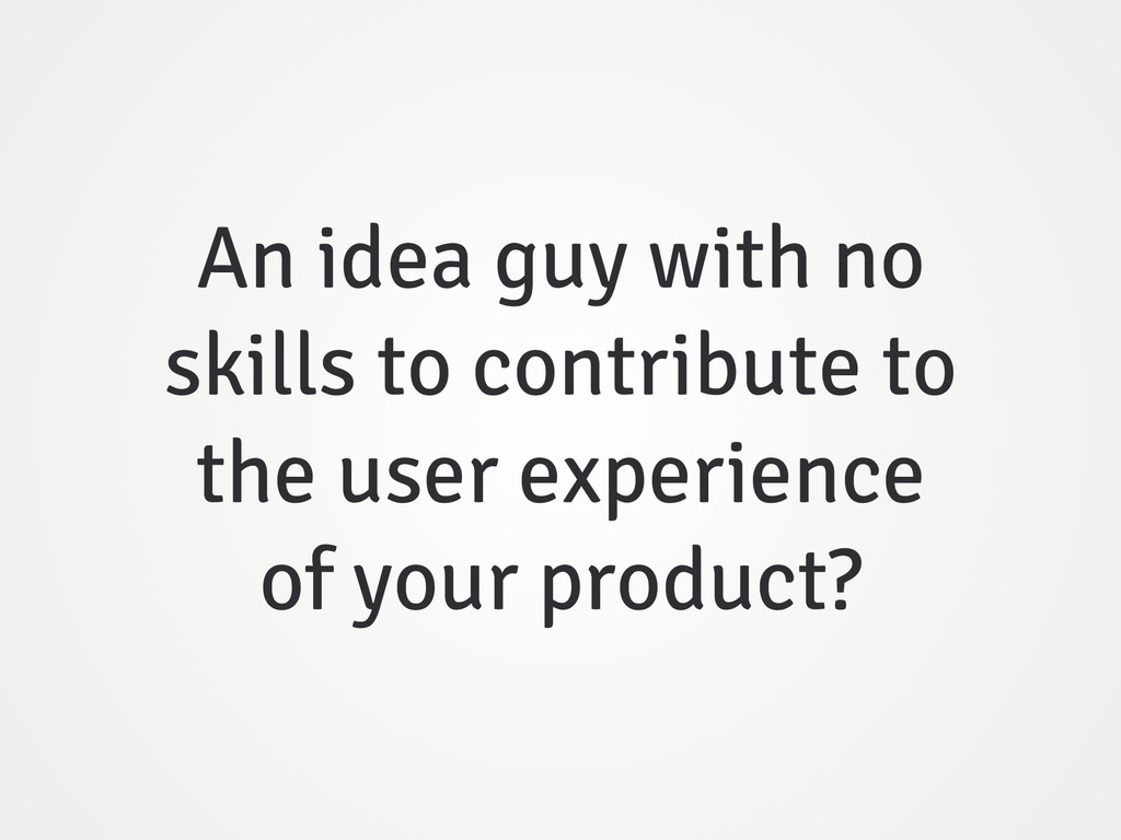 An idea guy with no skills to contribute to the...