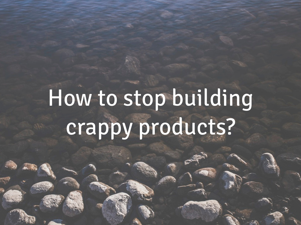 How to stop building crappy products?
