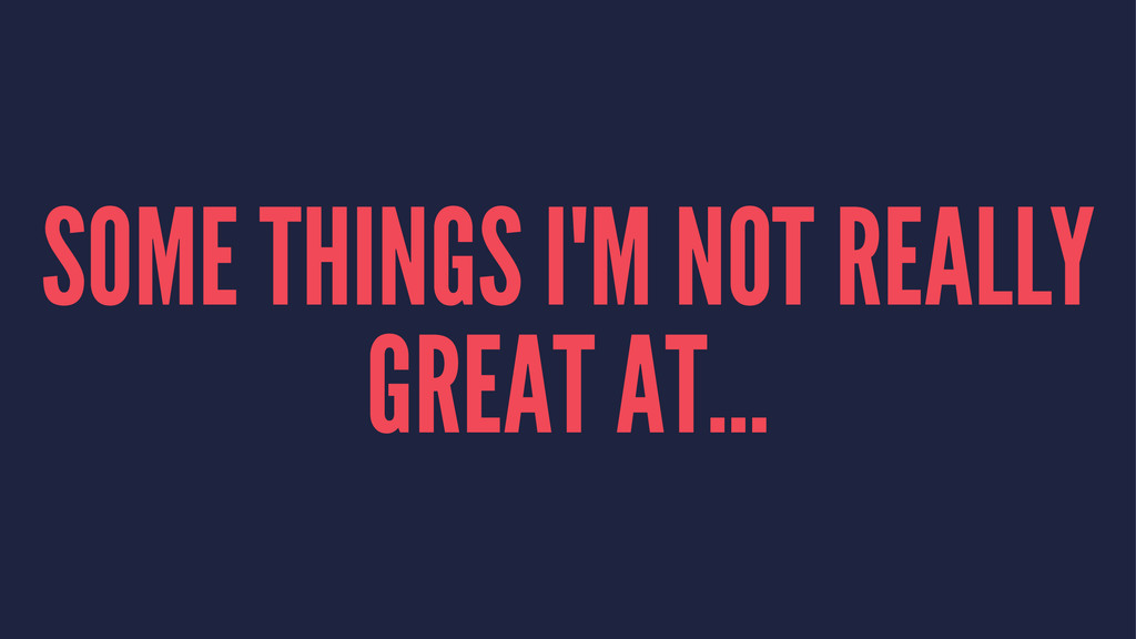 SOME THINGS I'M NOT REALLY GREAT AT...