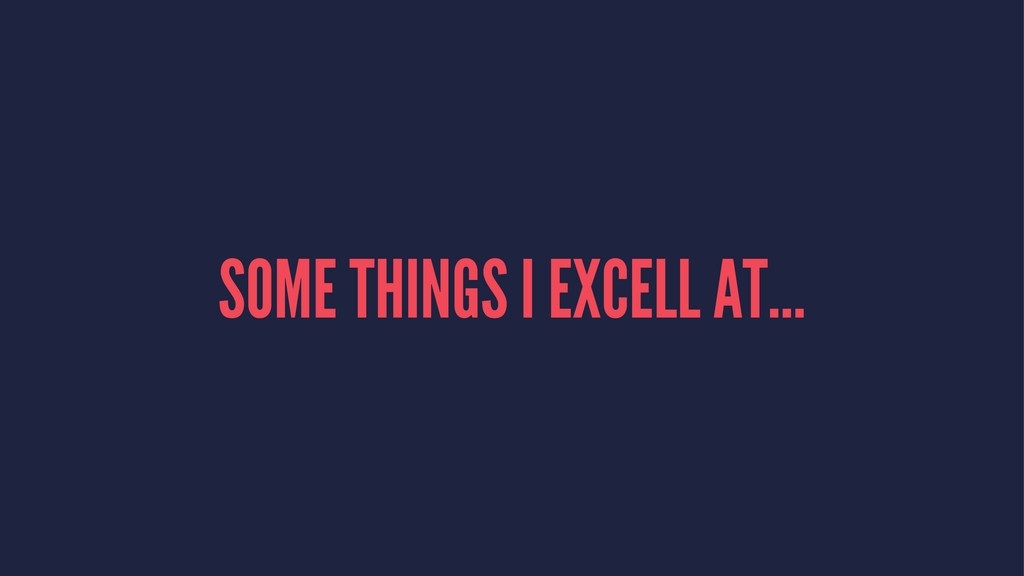 SOME THINGS I EXCELL AT...