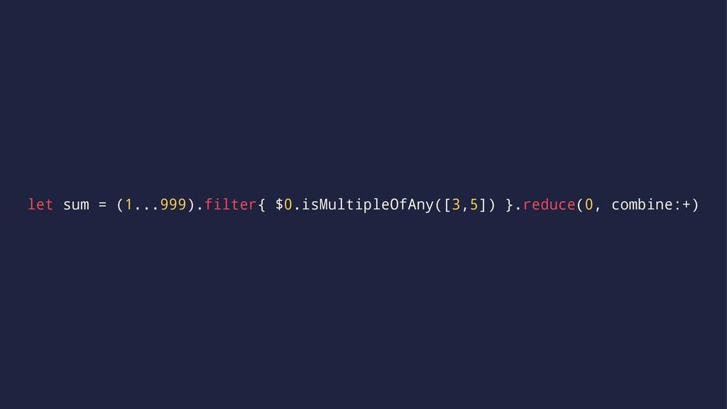 let sum = (1...999).filter{ $0.isMultipleOfAny(...