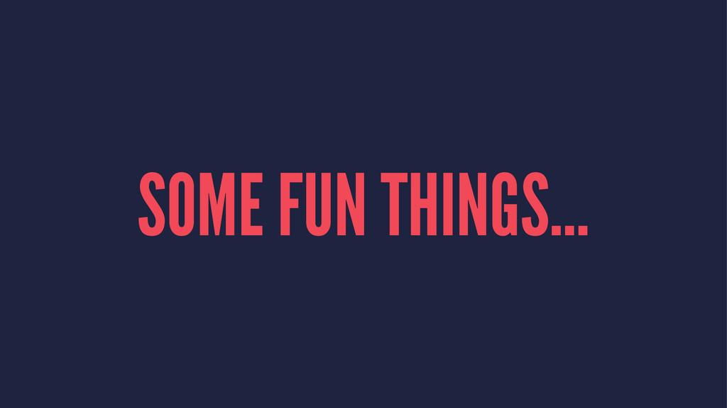 SOME FUN THINGS...