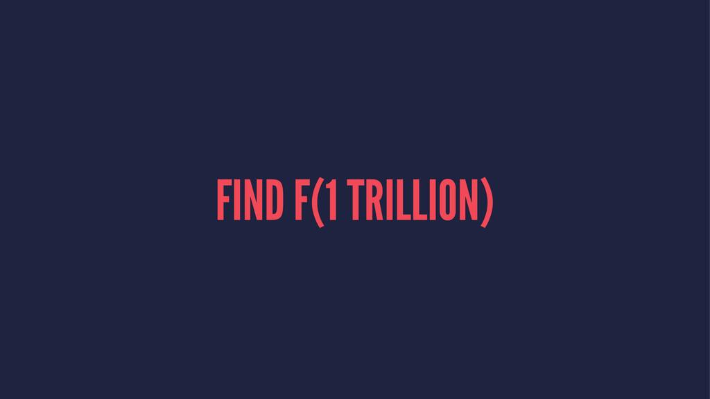 FIND F(1 TRILLION)