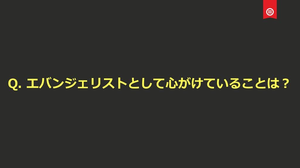 Q. エバンジェリストとして⼼がけていることは?