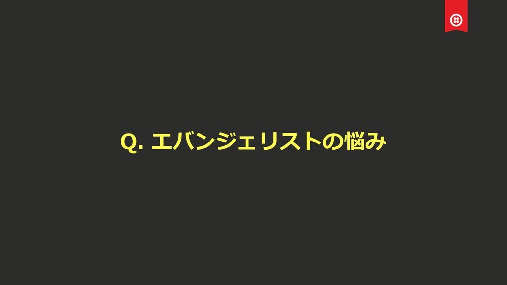 Q. エバンジェリストの悩み