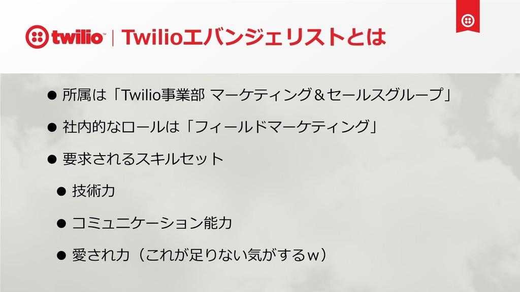 Twilioエバンジェリストとは • 所属は「Twilio事業部 マーケティング&セールスグル...