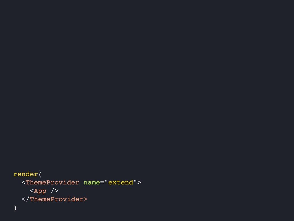 """render( <ThemeProvider name=""""extend""""> <App /> <..."""