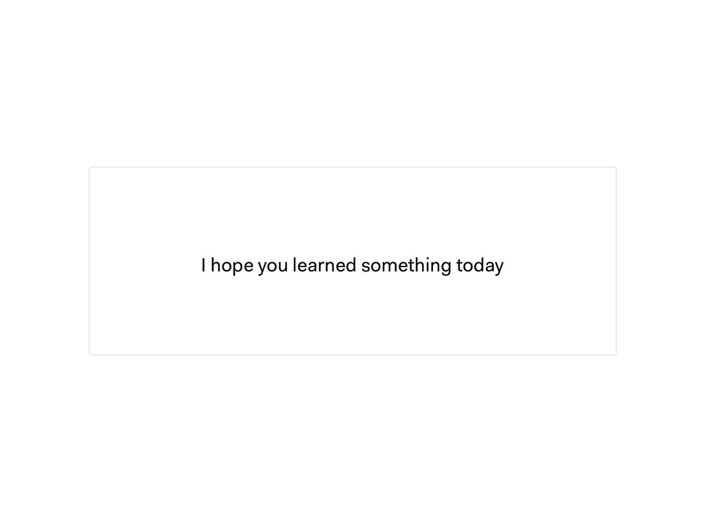 I hope you learned something today
