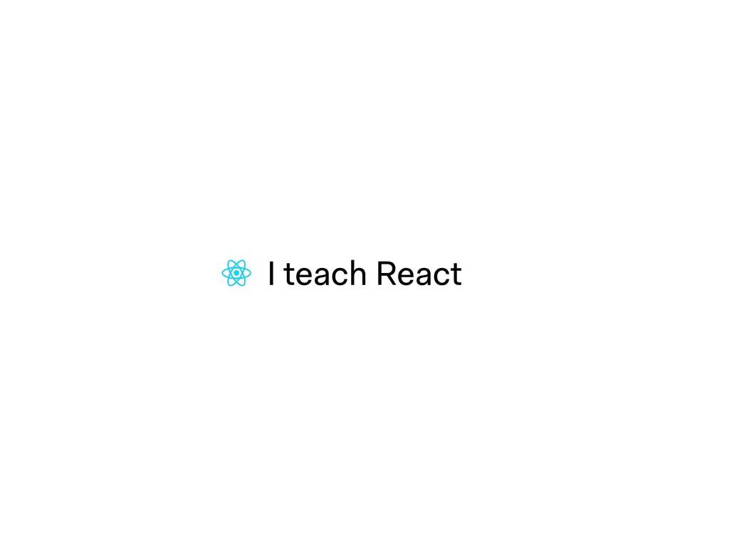 I teach React
