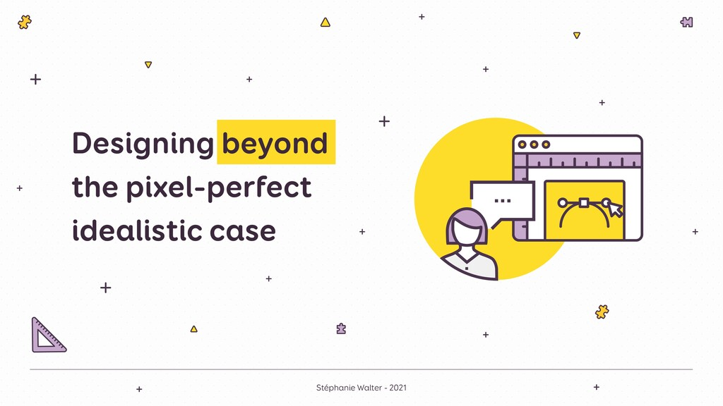 Designing beyond the pixel-perfect idealistic c...