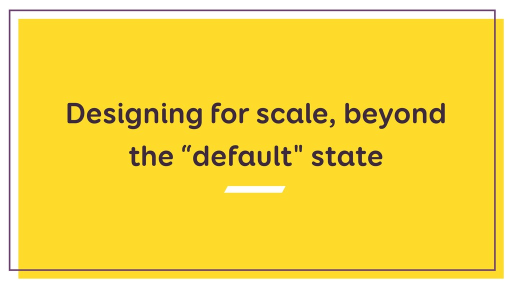 """Designing for scale, beyond the """"default"""" state"""