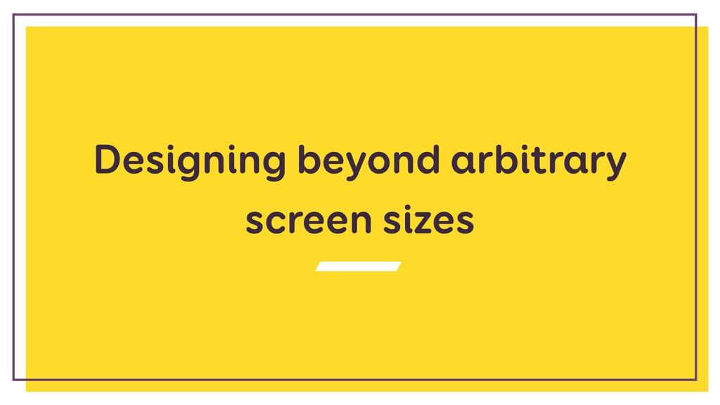 Designing beyond arbitrary screen sizes
