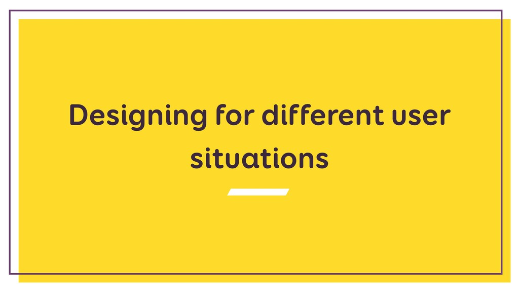 Designing for different user situations