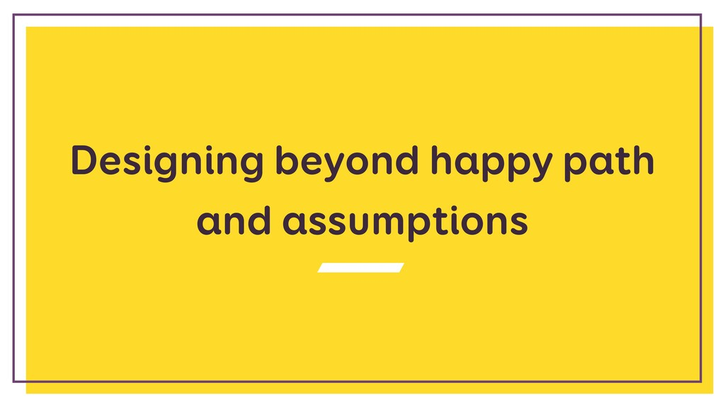 Designing beyond happy path and assumptions