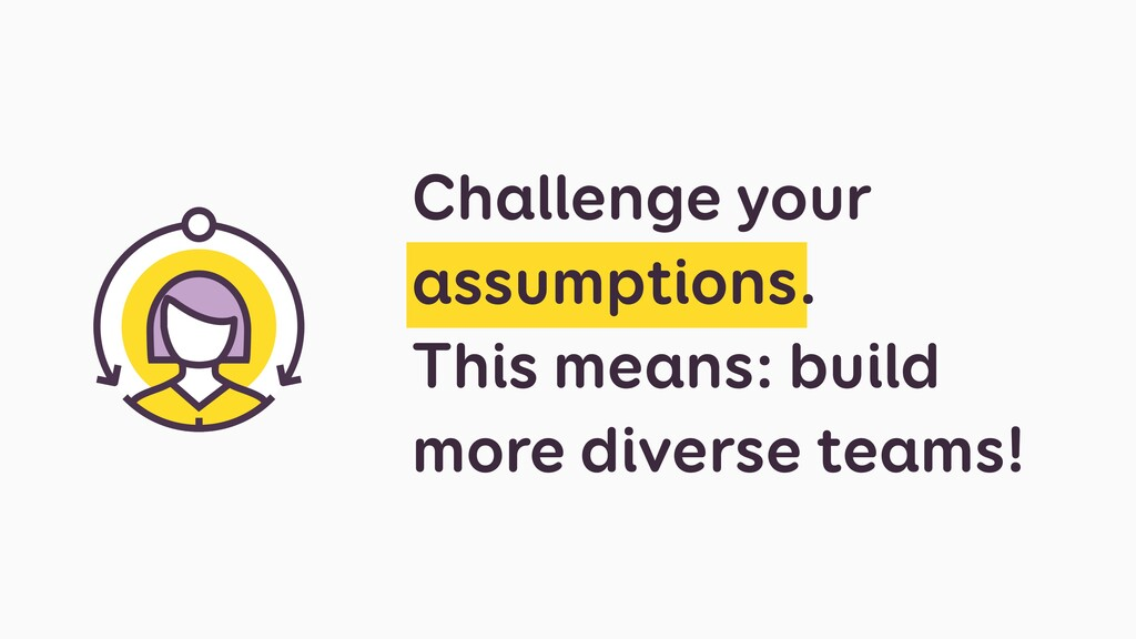 Challenge your assumptions. This means: build m...