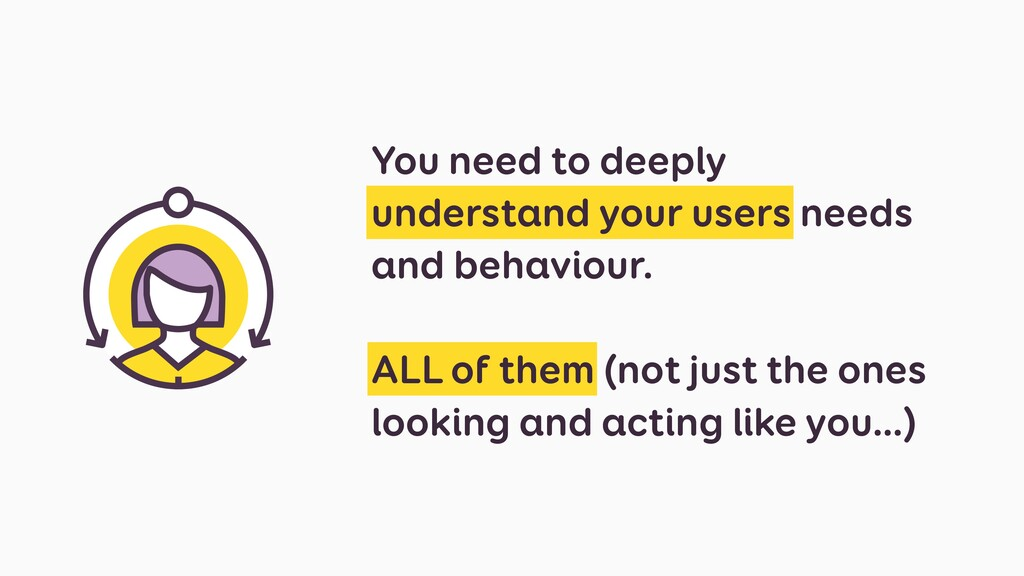 You need to deeply understand your users needs ...