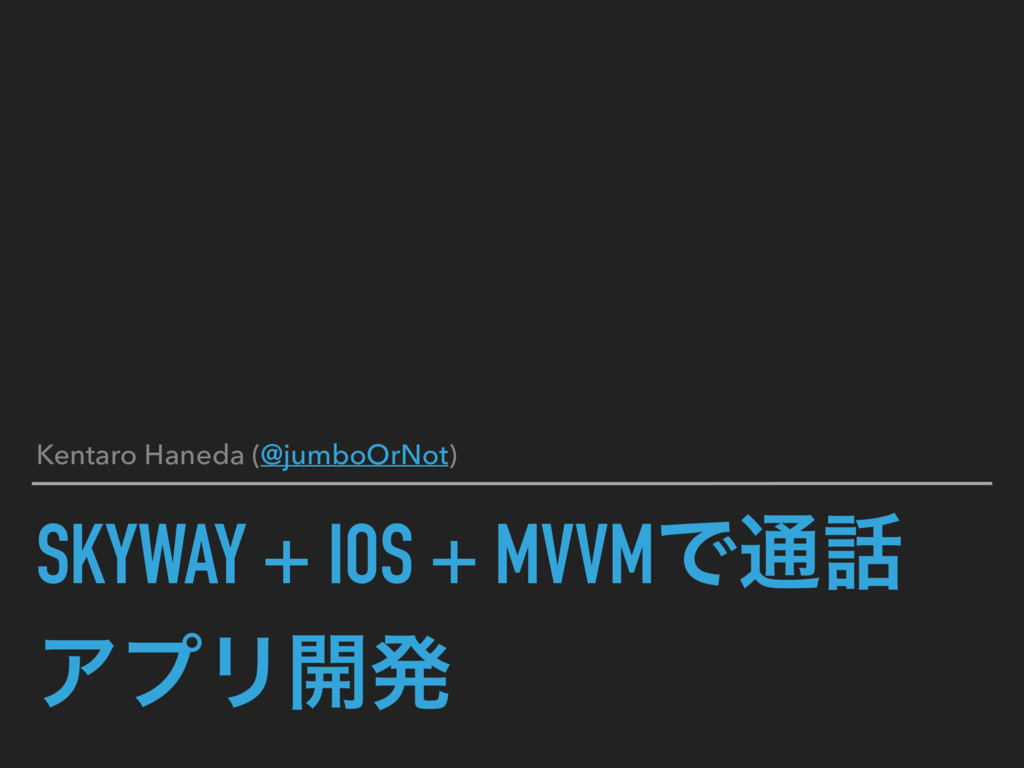 SKYWAY + IOS + MVVMͰ௨ ΞϓϦ։ൃ Kentaro Haneda (@j...