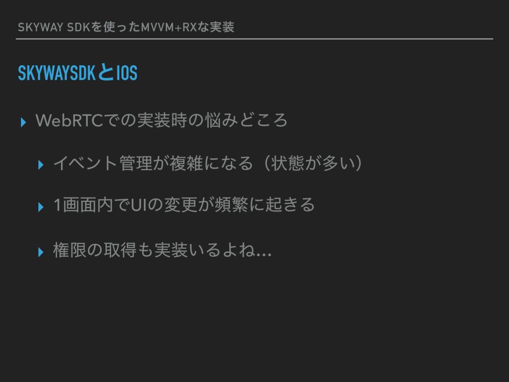SKYWAY SDKΛͬͨMVVM+RXͳ࣮ SKYWAYSDKͱIOS ▸ WebRTC...