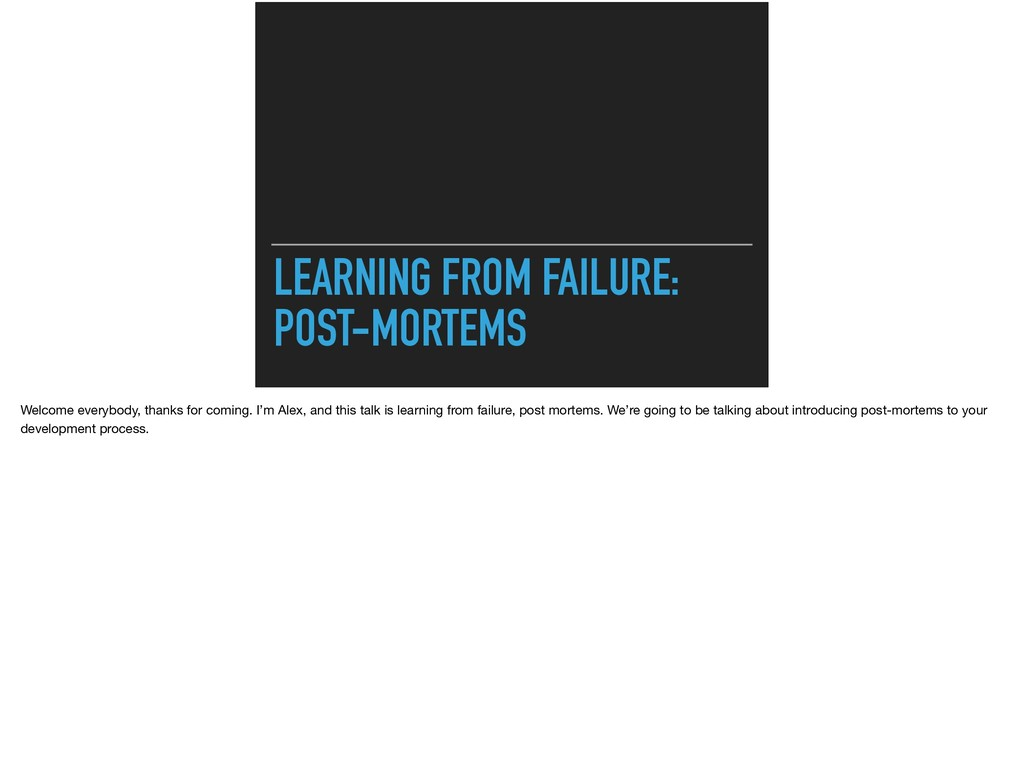 LEARNING FROM FAILURE: POST-MORTEMS Welcome ev...