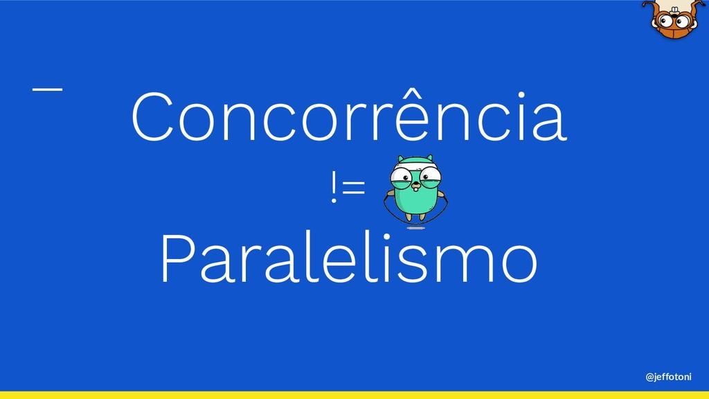 @jeffotoni Concorrência != Paralelismo