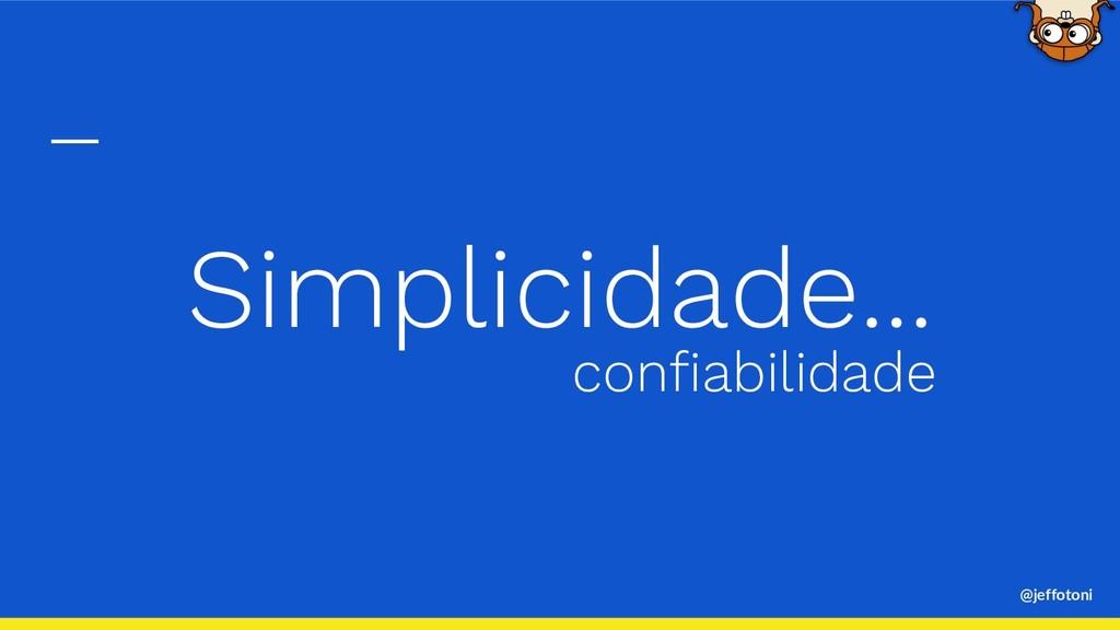 @jeffotoni Simplicidade... confiabilidade
