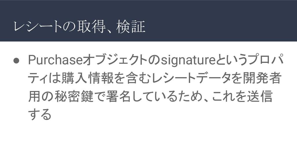 ● Purchaseオブジェクトのsignatureというプロパ ティは購入情報を含むレシート...
