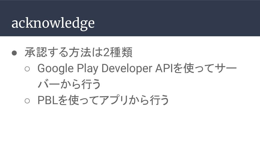 ● 承認する方法は2種類 ○ Google Play Developer APIを使ってサー ...
