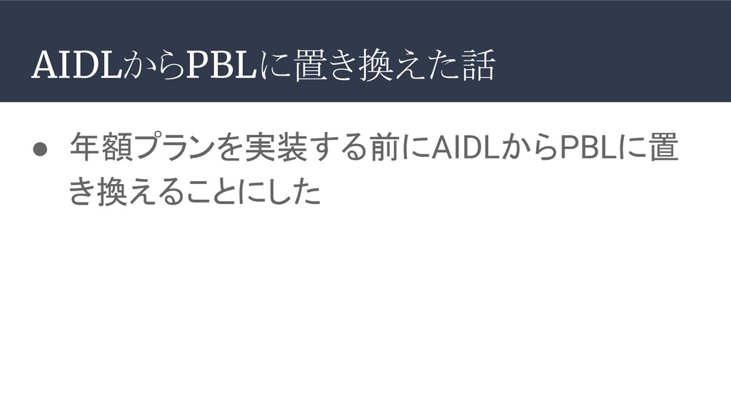 ● 年額プランを実装する前にAIDLからPBLに置 き換えることにした AIDLからPBLに置...