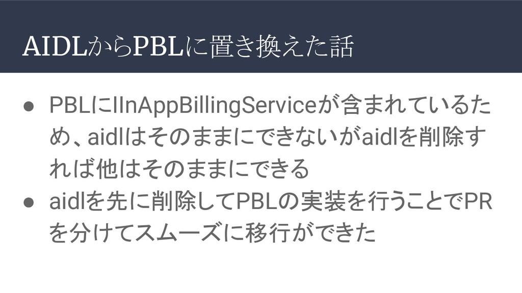 ● PBLにIInAppBillingServiceが含まれているた め、aidlはそのままに...