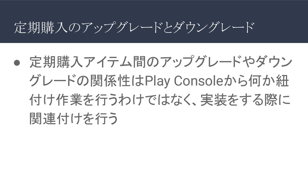● 定期購入アイテム間のアップグレードやダウン グレードの関係性はPlay Consoleから...