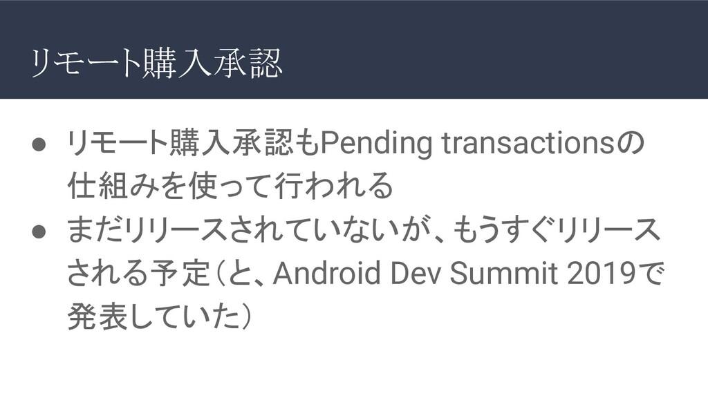 ● リモート購入承認もPending transactionsの 仕組みを使って行われる ● ...