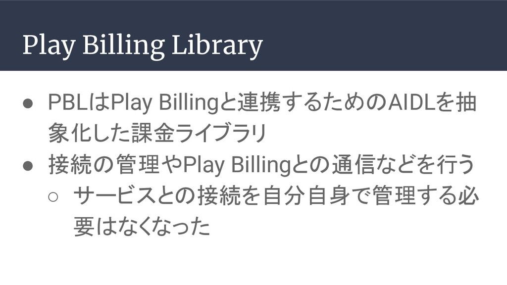● PBLはPlay Billingと連携するためのAIDLを抽 象化した課金ライブラリ ● ...
