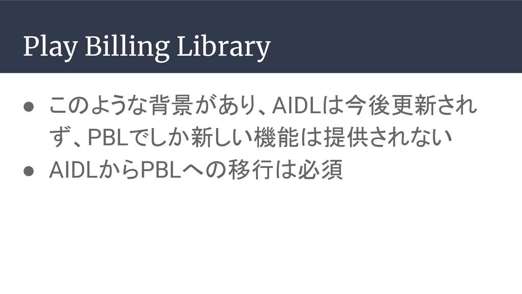 ● このような背景があり、AIDLは今後更新され ず、PBLでしか新しい機能は提供されない ●...
