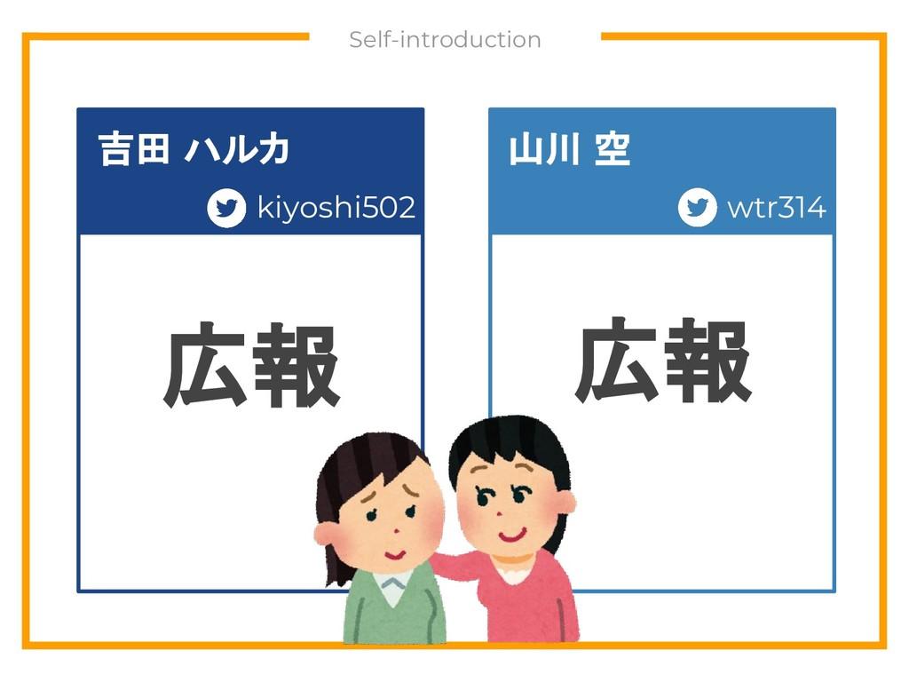 Self-introduction 広報 広報 kiyoshi502 吉田 ハルカ 山川 空...