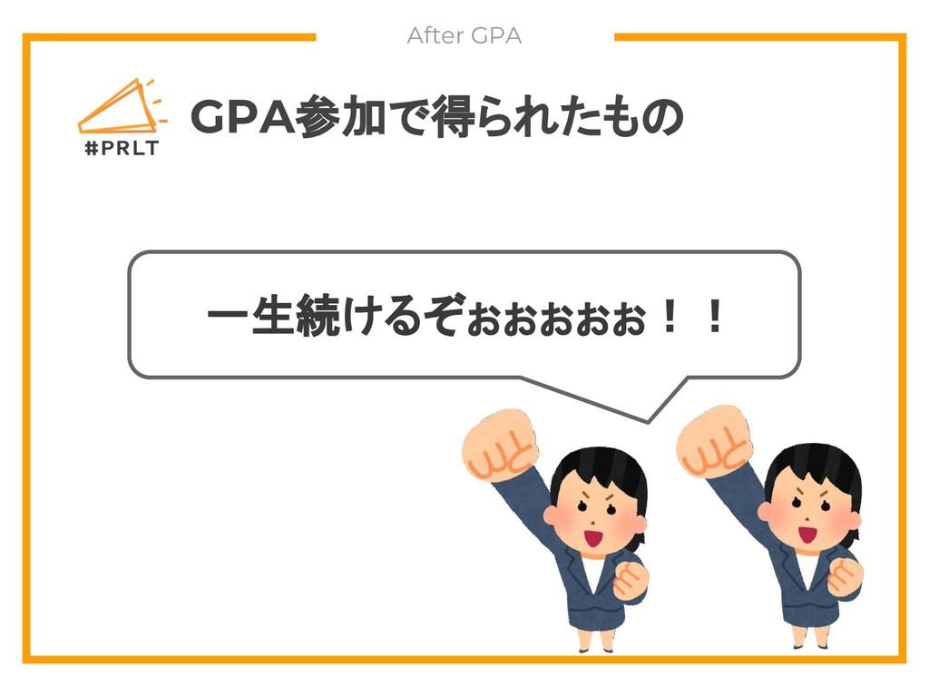 GPA参加で得られたもの 一生続けるぞぉぉぉぉぉ!! After GPA