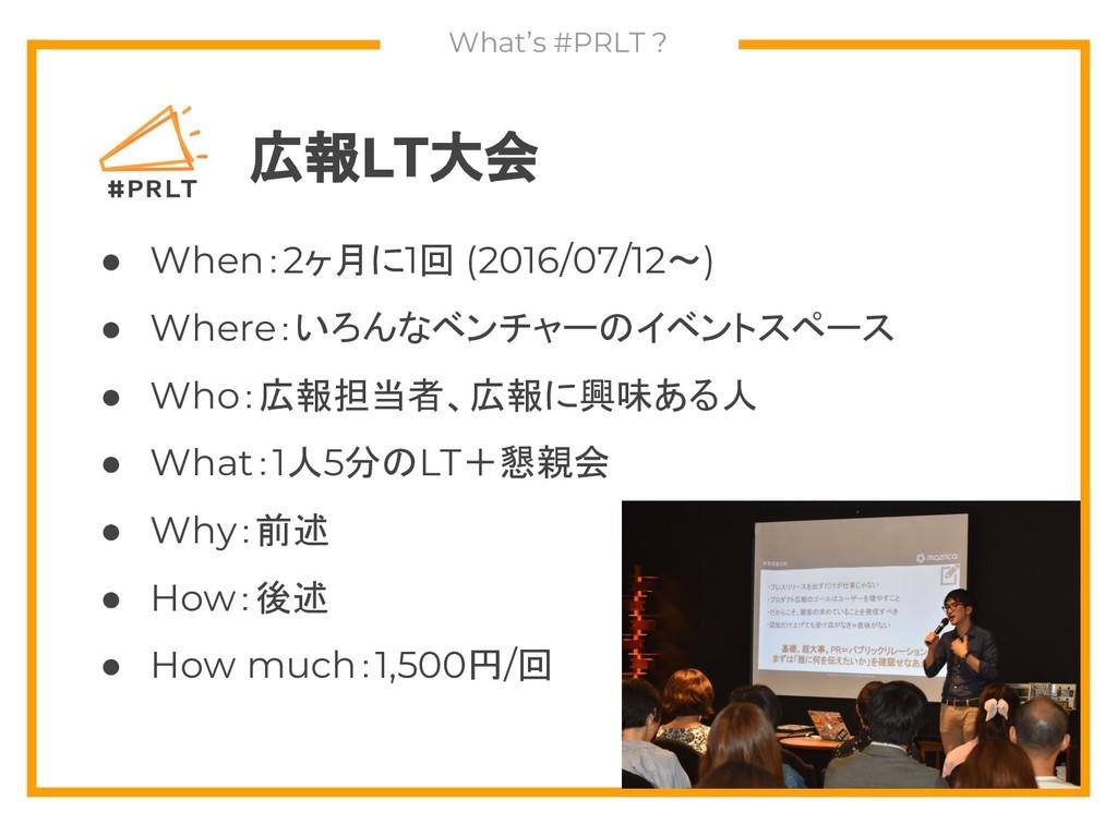 What's #PRLT ? 広報LT大会 ● When:2ヶ月に1回 (2016/07/12...