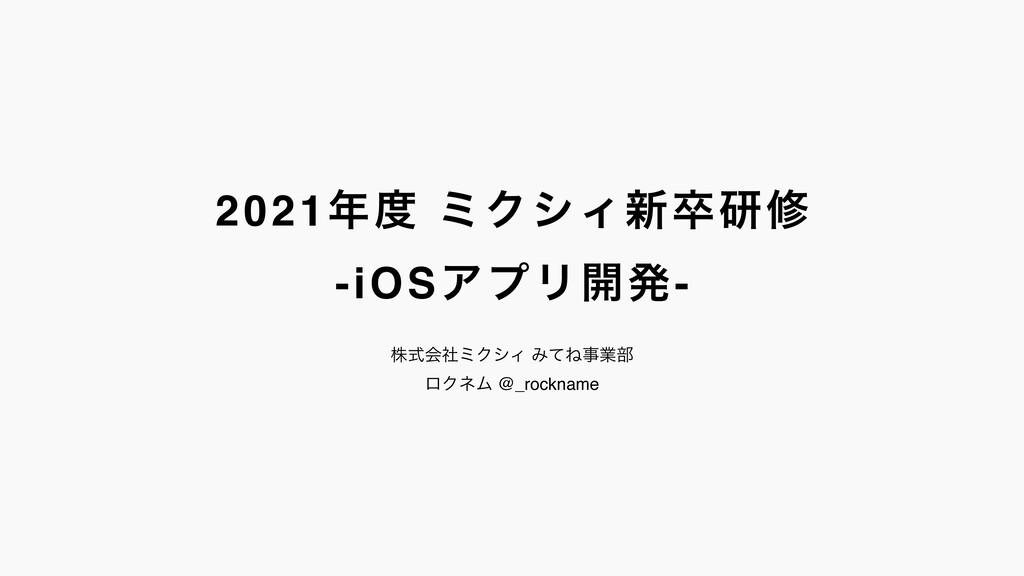 2021 ϛΫγΟ৽ଔݚम -iOSΞϓϦ։ൃ- גࣜձࣾϛΫγΟ ΈͯͶۀ෦ ϩΫωϜ...