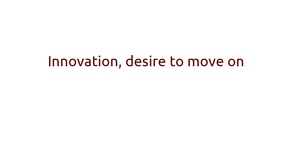 Innovation, desire to move on