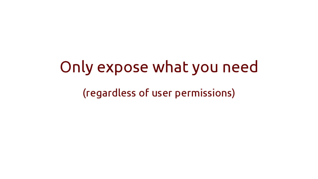Only expose what you need (regardless of user p...