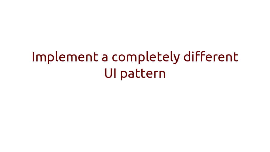 Implement a completely different UI pattern