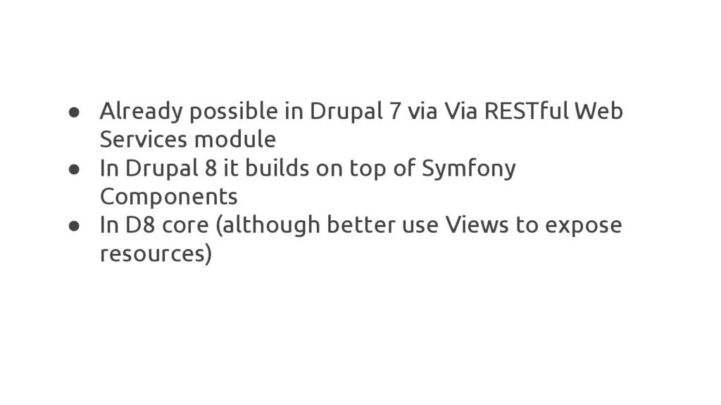 ● Already possible in Drupal 7 via Via RESTful ...
