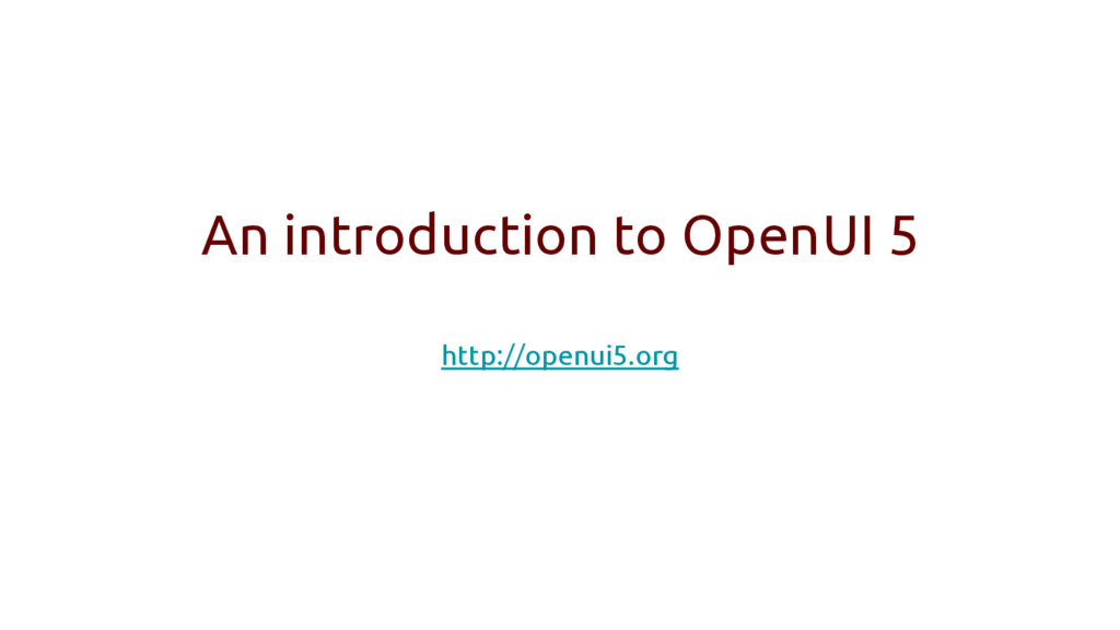 An introduction to OpenUI 5 http://openui5.org