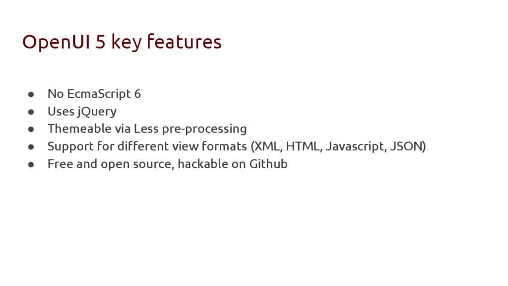 OpenUI 5 key features ● No EcmaScript 6 ● Uses ...