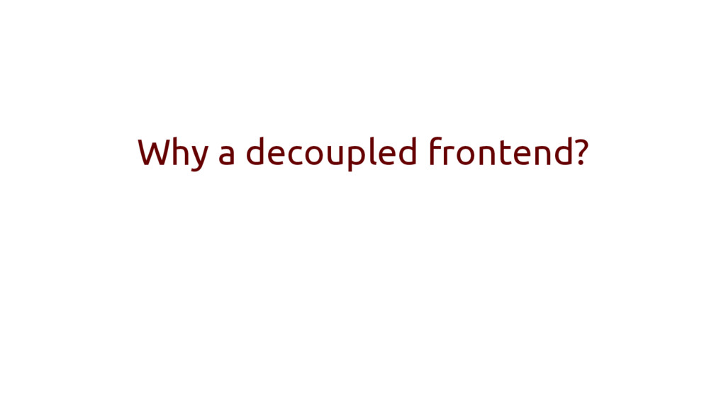 Why a decoupled frontend?