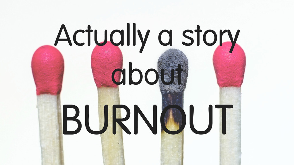 Actually a story about BURNOUT