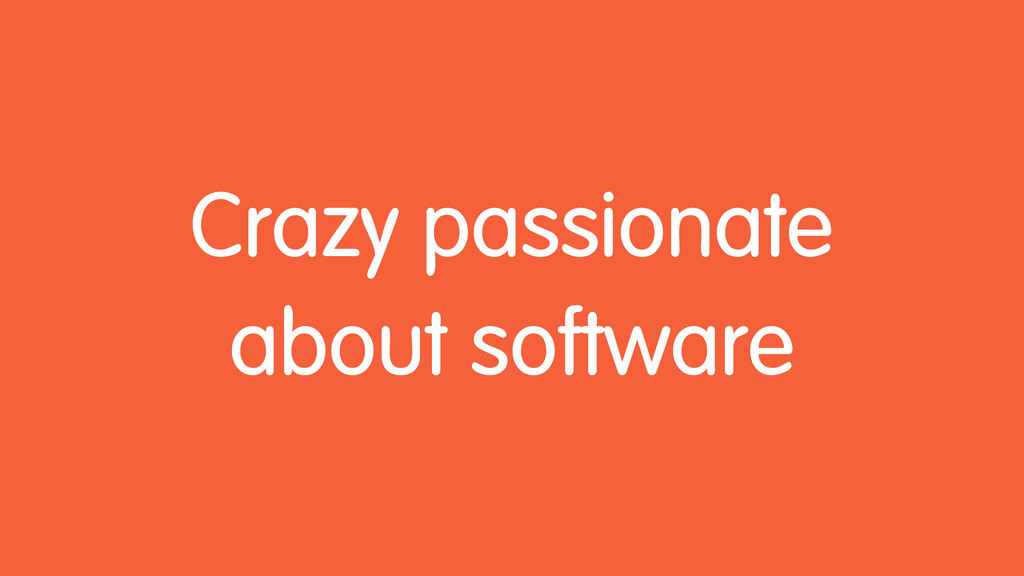 Crazy passionate about software