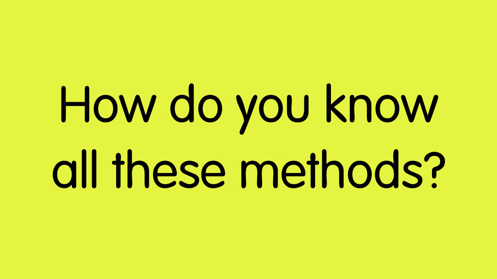 How do you know all these methods?